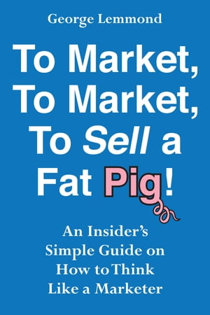 To Market, To Market, To Sell a Fat Pig!: An Insider's Simple Guide on How to Think Like a Marketer