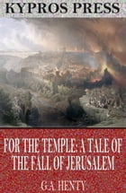 For the Temple: A Tale of the Fall of Jerusalem by G.A. Henty