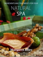 Natural spa: Ingredients and treatments by Margaret Riley