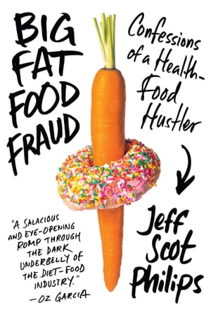 Big Fat Food Fraud Confessions of a Health-Food Hustler