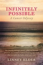 Infinitely Possible - A Cancer Odyssey: Our journey through cancer - what we learned and how we created a holistic healing approach that inc by Linney Elder