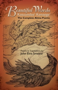 Beautiful Words: Kasuundze' Kenaege': The Complete Ahtna Poems