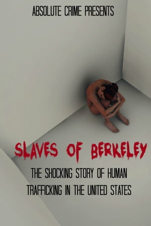 Slaves of Berkeley: The Shocking Story of Human Trafficking In the United States