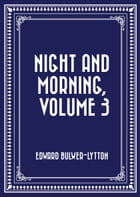 Night and Morning, Volume 3 by Edward Bulwer-Lytton