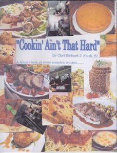Cookin' Ain't That Hard: A simple look at some complex recipes to put the fun back into cooking…