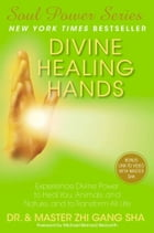 Divine Healing Hands: Experience Divine Power to Heal You, Animals, and Nature, and to Transform All Life by Zhi Gang Sha Dr.