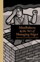 Mindfulness and the Art of Managing Anger: Meditations on Clearing the Red Mist by Mike Fisher