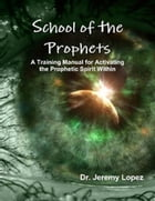 School of the Prophets- A Training Manual for Activating the Prophetic Spirit Within by Jeremy Lopez