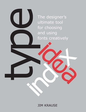 Type Idea Index The Designer's Ultimate Tool for Choosing and Using Fonts Creatively