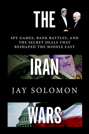 The Iran Wars Spy Games,  Bank Battles,  and the Secret Deals That Reshaped the Middle East