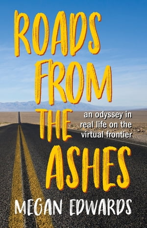 Roads From the Ashes: An Odyssey in Real Life on the Virtual Frontier by Megan Edwards