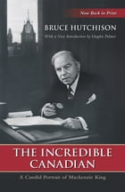 The Incredible Canadian: A Candid Portrait of Mackenzie King by Bruce Hutchison