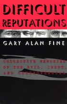 Difficult Reputations: Collective Memories of the Evil, Inept, and Controversial by Gary Alan Fine