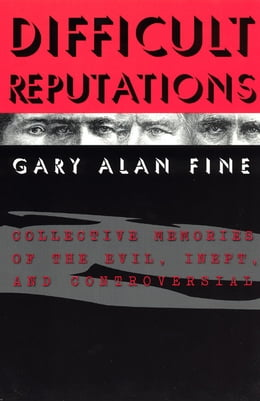 Book Difficult Reputations: Collective Memories of the Evil, Inept, and Controversial by Gary Alan Fine