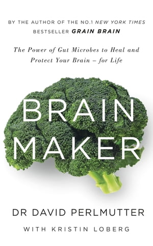 Brain Maker The Power of Gut Microbes to Heal and Protect Your Brain - for Life