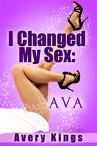 I Changed My Sex: Ava by Avery Kings