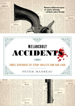Melancholy Accidents Three Centuries of Stray Bullets and Bad Luck
