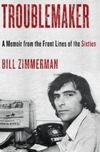 Troublemaker: A Memoir From the Front Lines of the Sixties by Bill Zimmerman
