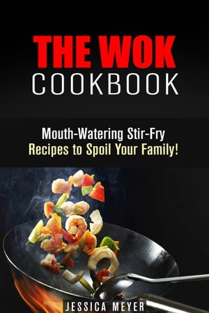 The Wok Cookbook: Mouth-Watering Stir-Fry Recipes to Spoil Your Family!: Asian Recipes