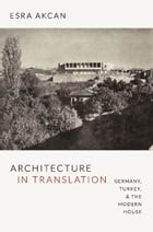 Architecture in Translation: Germany, Turkey, and the Modern House by Esra Akcan