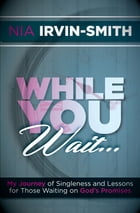 While You Wait...: My Journey of Singleness and Lessons for Those Waiting on God's Promises by Nia Irvin-Smith