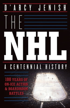 The NHL 100 Years of On-Ice Action and Boardroom Battles