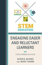 Engaging Eager and Reluctant Learners: STEM Learning in Action by Dennis Adams
