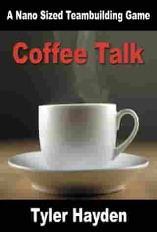Coffee Talk: A Nano Sized Team Building Game by Tyler Hayden