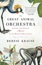The Great Animal Orchestra: Finding the Origins of Music in the World's Wild Places by Bernie Krause