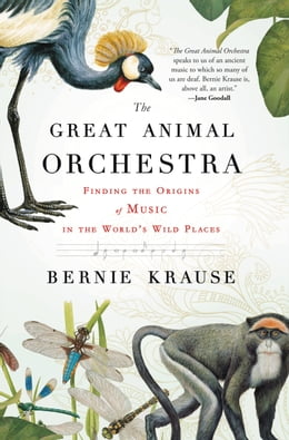 Book The Great Animal Orchestra: Finding the Origins of Music in the World's Wild Places by Bernie Krause