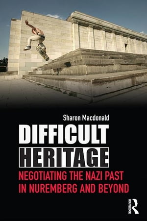 Difficult Heritage Negotiating the Nazi Past in Nuremberg and Beyond