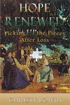 Hope Renewed: Picking Up the Pieces After Loss by Christy Lowry