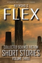 Collected Science Fiction Short Stories: Volume Three: A Science Fiction Short Story Collection by Raymond S Flex