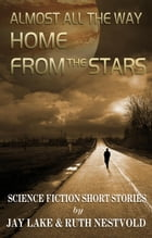 Almost All the Way Home From the Stars: Science Fiction Short Stories by Ruth Nestvold