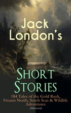 Jack London's Short Stories: 184 Tales of the Gold Rush, Frozen North, South Seas & Wildlife Adventures (Illustrated): Son of the Wolf, Children of th by Jack London