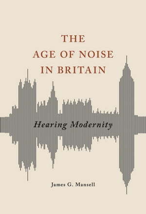 The Age of Noise in Britain Hearing Modernity
