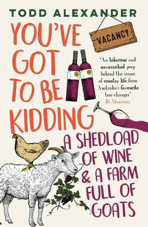 You've Got To Be Kidding: a shedload of wine & a farm full of goats: the hilarious new take on country life by one of Australia's bestselling aut by Todd Alexander
