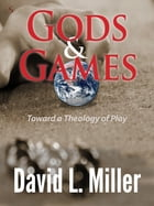 Gods & Games: Toward a Theology of Play by David L. Miller