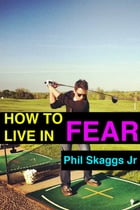 How to Live in Fear by Phil Skaggs Jr.