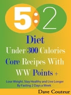 5 2 Diet: Under 300 Calories: Core Recipes With WW Pints +: Lose Weight, Stay Healthy and Live Longer By Fasting 2 Days a Week by Dave Couteur