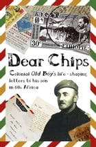 Dear Chips: Colonial Old Boy's Life - Shaping Letters to His Son in 60s Africa by Fraser Blake