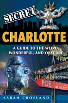 Secret Charlotte: A Guide to the Weird, Wonderful, and Obscure by Sarah Crosland