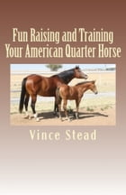 Fun Raising and Training Your American Quarter Horse by Vince Stead