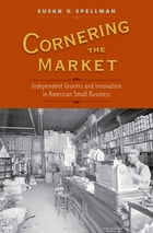 Cornering the Market: Independent Grocers and Innovation in American Small Business by Susan V. Spellman