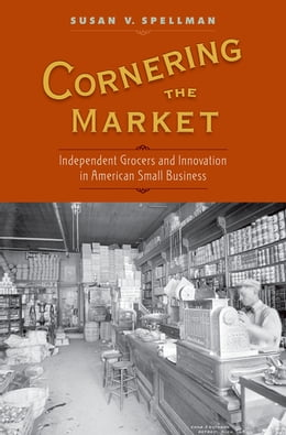 Book Cornering the Market: Independent Grocers and Innovation in American Small Business by Susan V. Spellman