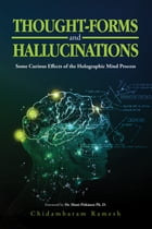 Thought-Forms and Hallucinations: Some Curious Effects of the Holographic Mind Process by Chidambaram Ramesh