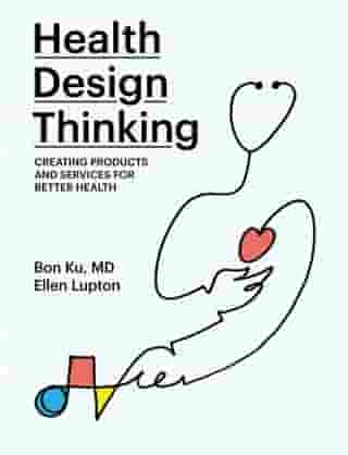 Health Design Thinking: Creating Products and Services for Better Health by Bon Ku