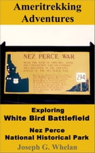 Ameritrekking Adventures: Exploring White Bird Battlefield Nez Perce National Historical Park by Joseph Whelan