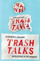 Trash Talks: Revelations in the Rubbish by Elizabeth V. Spelman