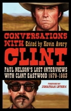 Conversations with Clint: Paul Nelson's Lost Interviews with Clint Eastwood, 1979-1983 by Mr Kevin Avery